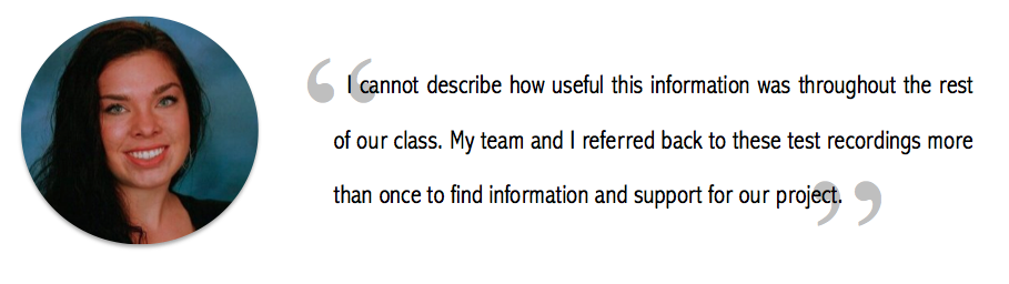 """""""I cannot describe how useful this information was throughout the rest of our class. My team and I referred back to these test recordings more than once to find information and support our project."""""""